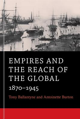 Empires and the Reach of the Global By Ballantyne, Tony/ Burton, Antoinette